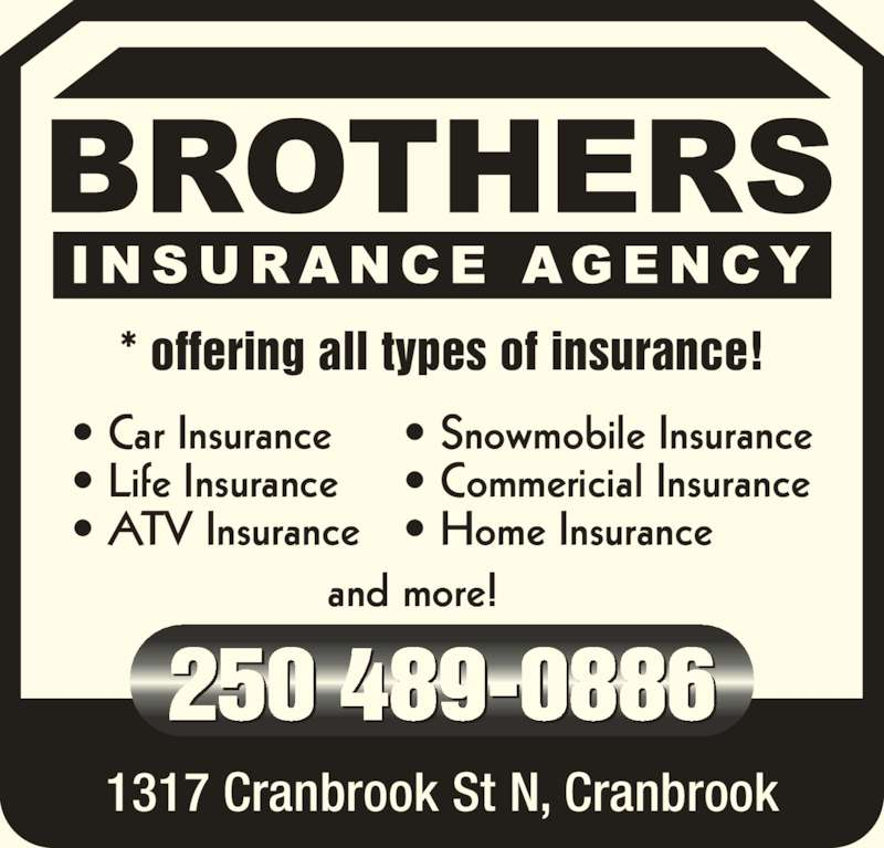 Brothers Insurance Agency (250-489-0886) - Display Ad - * offering all types of insurance! 1317 Cranbrook St N, Cranbrook 250 489-0886  and more! ? Car Insurance ? Life Insurance ? ATV Insurance ? Snowmobile Insurance ? Commericial Insurance ? Home Insurance