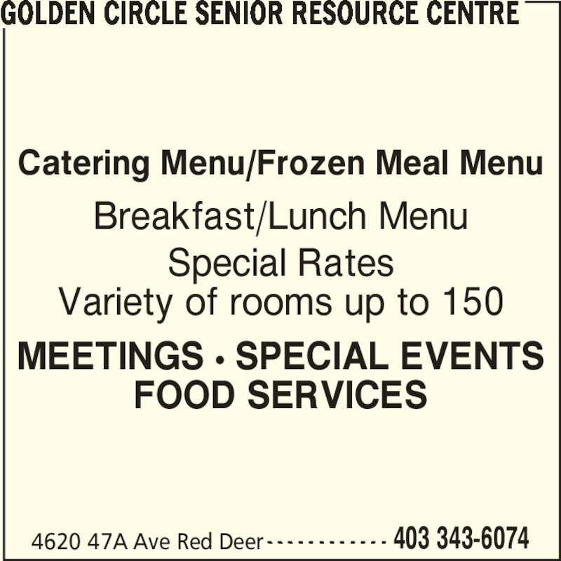 Golden Circle Senior Resource Centre (403-343-6074) - Display Ad - Catering Menu/Frozen Meal Menu Breakfast/Lunch Menu Special Rates Variety of rooms up to 150 MEETINGS ? SPECIAL EVENTS FOOD SERVICES GOLDEN CIRCLE SENIOR RESOURCE CENTRE 4620 47A Ave Red Deer 403 343-6074- - - - - - - - - - - -