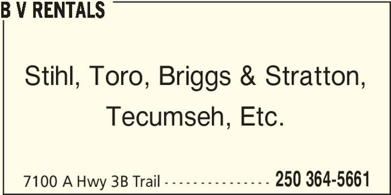 B V Rentals (250-364-5661) - Display Ad - 7100 A Hwy 3B Trail - - - - - - - - - - - - - - - 250 364-5661 B V RENTALS Stihl, Toro, Briggs & Stratton, Tecumseh, Etc.