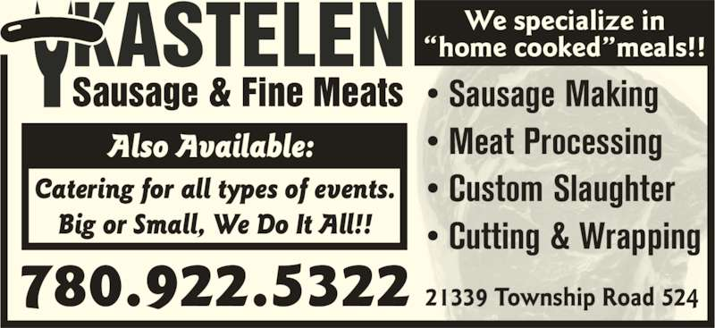 Kastelen Sausage & Fine Meats (780-922-5322) - Display Ad - ?home cooked?meals!! Also Available:  Catering for all types of events. Big or Small, We Do It All!! 780.922.5322 21339 Township Road 524 ? Sausage Making ? Meat Processing ? Custom Slaughter ? Cutting & Wrapping We specialize in