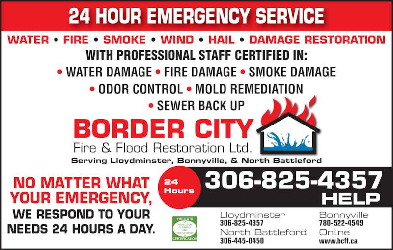 Border City Fire & Flood Restorations (306-825-4357) - Display Ad - 24 HOUR EMERGENCY SERVICE BORDER CITY Fire & Flood Restoration Ltd. Serving Lloydminster, Bonnyville, & North Battleford NO MATTER WHAT YOUR EMERGENCY, WE RESPOND TO YOUR NEEDS 24 HOURS A DAY. WITH PROFESSIONAL STAFF CERTIFIED IN: ? WATER DAMAGE ? FIRE DAMAGE ? SMOKE DAMAGE ? ODOR CONTROL ? MOLD REMEDIATION ? SEWER BACK UP WATER ? FIRE ? SMOKE ? WIND ? HAIL ? DAMAGE RESTORATION 306-825-435724Hours HELP Lloydminster 306-825-4357 Bonnyville 780-522-4549 North Battleford 306-445-0450 Online www.bcff.ca