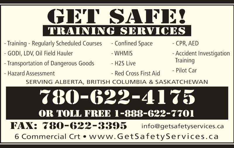 Get Safe Training Services (780-622-4175) - Display Ad - Get Safe! training Services 6 Commercial Crt ? www.GetSafetyServices.ca SERVING ALBERTA, BRITISH COLUMBIA & SASKATCHEWAN 780-622-4175 or toll free 1-888-622-7701 - Confined Space - WHMIS - H2S Live - Red Cross First Aid - Training - Regularly Scheduled Courses - GODI, LDV, Oil Field Hauler - Transportation of Dangerous Goods - Hazard Assessment  - CPR, AED   Training - Pilot Car - Accident Investigation