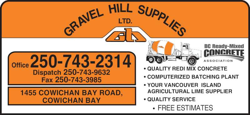 Gravel Hill Supplies Ltd (250-743-2314) - Display Ad - ? QUALITY REDI MIX CONCRETE ? COMPUTERIZED BATCHING PLANT ? YOUR VANCOUVER  ISLAND  AGRICULTURAL LIME SUPPLIER ? QUALITY SERVICE ?  FREE ESTIMATES 1455 COWICHAN BAY ROAD, COWICHAN BAY Office 250-743-2314 Dispatch 250-743-9632 Fax 250-743-3985