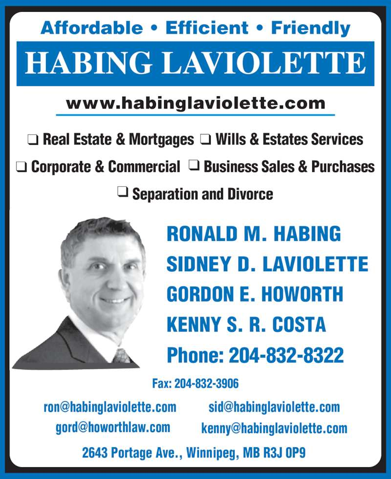 Habing Laviolette (2048328322) - Display Ad - Affordable ? Efficient ? Friendly HABING LAVIOLETTE www.habinglaviolette.com RONALD M. HABING SIDNEY D. LAVIOLETTE GORDON E. HOWORTH KENNY S. R. COSTA Phone: 204-832-8322 Fax: 204-832-3906 2643 Portage Ave., Winnipeg, MB R3J 0P9  Real Estate & Mortgages Wills & Estates Services Corporate & Commercial Business Sales & Purchases Separation and Divorce