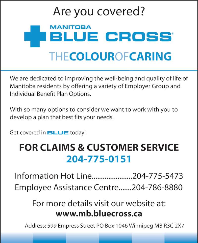 Blue Cross (2047750151) - Display Ad - For more details visit our website at: www.mb.bluecross.ca FOR CLAIMS & CUSTOMER SERVICE 204-775-0151 Information Hot Line......................204-775-5473 Employee Assistance Centre.......204-786-8880 Are you covered? THECOLOUROFCARING MANITOBA BLUE CROSS With so many options to consider we want to work with you to develop a plan that best fits your needs. We are dedicated to improving the well-being and quality of life of Manitoba residents by offering a variety of Employer Group and Individual Benefit Plan Options. Get covered in                   today! Address: 599 Empress Street PO Box 1046 Winnipeg MB R3C 2X7