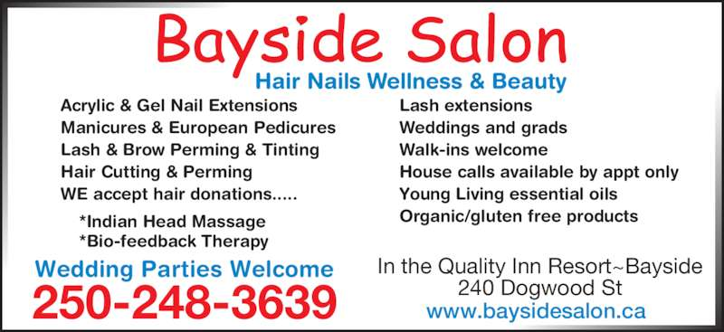 Bayside Hair & Nail Salon (250-248-3639) - Display Ad - In the Quality Inn Resort~Bayside 240 Dogwood St250-248-3639 Acrylic & Gel Nail Extensions Manicures & European Pedicures Lash & Brow Perming & Tinting Hair Cutting & Perming WE accept hair donations..... Lash extensions Weddings and grads Walk-ins welcome House calls available by appt only Young Living essential oils Organic/gluten free products*Indian Head Massage *Bio-feedback Therapy Wedding Parties Welcome www.baysidesalon.ca