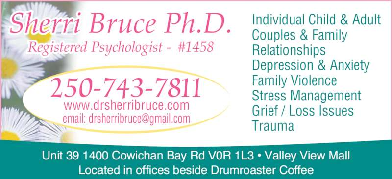 Dr Bruce Sherri CPBC #1458 (250-743-7811) - Display Ad - Located in offices beside Drumroaster Coffee Sherri Bruce Ph.D. Registered Psychologist -  #1458 250-743-7811 www.drsherribruce.com Individual Child & Adult Couples & Family Relationships Depression & Anxiety Family Violence Stress Management Grief / Loss Issues Unit 39 1400 Cowichan Bay Rd V0R 1L3 ? Valley View Mall Trauma