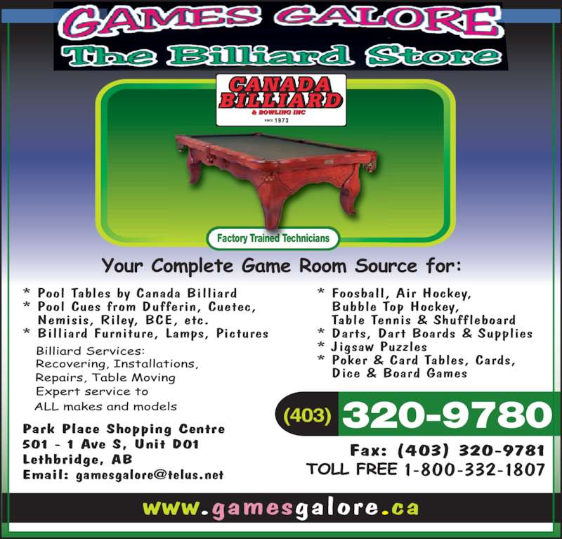 Games Galore & The Billiard Store (403-320-9780) - Display Ad - (403)  320-9780Park Place Shopping Centre 501 - 1 Ave S, Unit D01 Lethbridge, AB Fax: (403) 320-9781 * Pool Tables by Canada Billiard * Pool Cues from Dufferin, Cuetec,  Nemisis, Riley, BCE, etc. * Billiard Furniture, Lamps, Pictures * Foosball, Air Hockey,  Bubble Top Hockey,  Table Tennis & Shuffleboard * Darts, Dart Boards & Supplies * Jigsaw Puzzles * Poker & Card Tables, Cards,  Dice & Board Games www.gamesgalore.ca Factory Trained Technicians