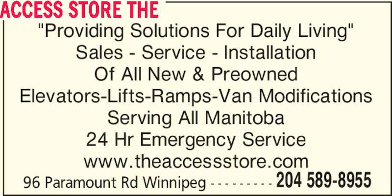 """The Access Store (2045898955) - Display Ad - 96 Paramount Rd Winnipeg - - - - - - - - - 204 589-8955 """"Providing Solutions For Daily Living"""" Sales - Service - Installation Of All New & Preowned Elevators-Lifts-Ramps-Van Modifications Serving All Manitoba 24 Hr Emergency Service www.theaccessstore.com ACCESS STORE THE"""