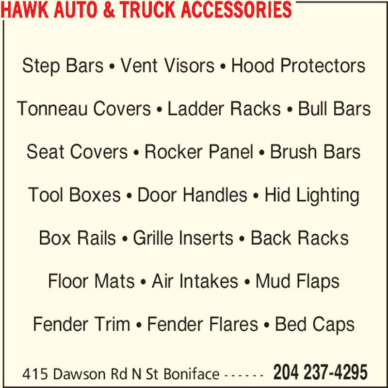 Hawk Auto & Truck Accessories (204-237-4295) - Display Ad - HAWK AUTO & TRUCK ACCESSORIES 415 Dawson Rd N St Boniface - - - - - - 204 237-4295 Step Bars ? Vent Visors ? Hood Protectors Tonneau Covers ? Ladder Racks ? Bull Bars Seat Covers ? Rocker Panel ? Brush Bars Tool Boxes ? Door Handles ? Hid Lighting Box Rails ? Grille Inserts ? Back Racks Floor Mats ? Air Intakes ? Mud Flaps Fender Trim ? Fender Flares ? Bed Caps