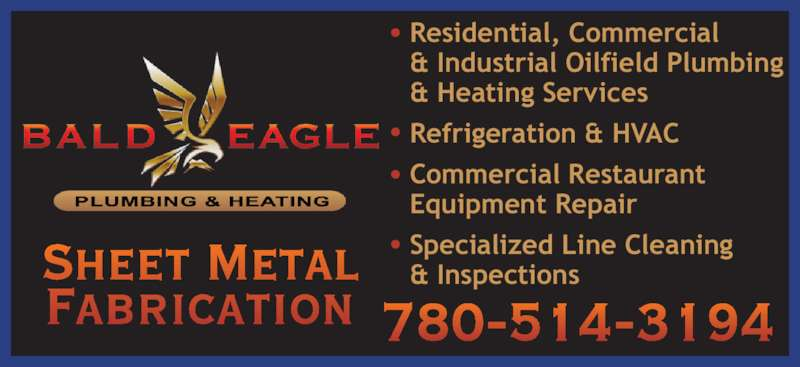 Bald Eagle Plumbing & Heating (780-621-2500) - Display Ad - Fabrication 780-514-3194 Residential, Commercial & Industrial Oilfield Plumbing & Heating Services Refrigeration & HVAC Commercial Restaurant Equipment Repair Sheet Metal Specialized Line Cleaning & Inspections