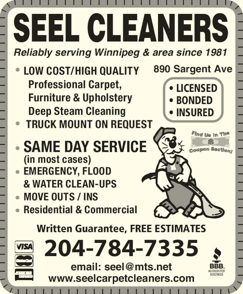 Seel Carpet Cleaners Ltd (204-784-7335) - Display Ad - (in most cases) ? EMERGENCY, FLOOD  & WATER CLEAN-UPS ? MOVE OUTS / INS ? Residential & Commercial 890 Sargent Ave ? LICENSED ? BONDED ? INSURED www.seelcarpetcleaners.com Written Guarantee, FREE ESTIMATES 204-784-7335 SEEL CLEANERS ? LOW COST/HIGH QUALITY       Professional Carpet,      Furniture & Upholstery       Deep Steam Cleaning ?  TRUCK MOUNT ON REQUEST ? SAME DAY SERVICE Reliably serving Winnipeg & area since 1981