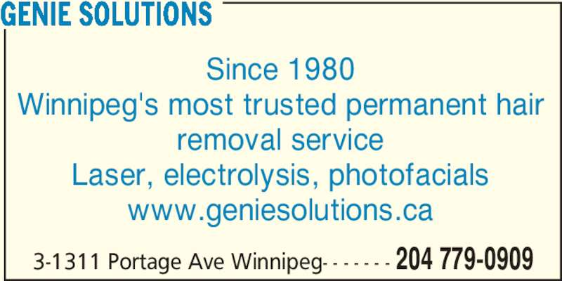 Genie Solutions (2047790909) - Display Ad - 3-1311 Portage Ave Winnipeg- - - - - - - 204 779-0909 GENIE SOLUTIONS Since 1980 Winnipeg's most trusted permanent hair removal service Laser, electrolysis, photofacials www.geniesolutions.ca