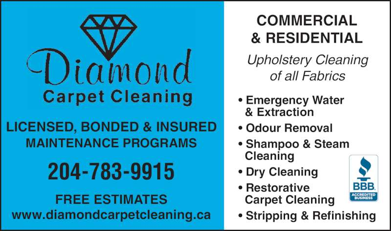 Diamond Carpet Cleaning (2047839915) - Display Ad - LICENSED, BONDED & INSURED MAINTENANCE PROGRAMS 204-783-9915 FREE ESTIMATES www.diamondcarpetcleaning.ca COMMERCIAL & RESIDENTIAL Upholstery Cleaning of all Fabrics ? Emergency Water   & Extraction ? Odour Removal ? Shampoo & Steam   Cleaning ? Dry Cleaning ? Restorative   Carpet Cleaning ? Stripping & Refinishing