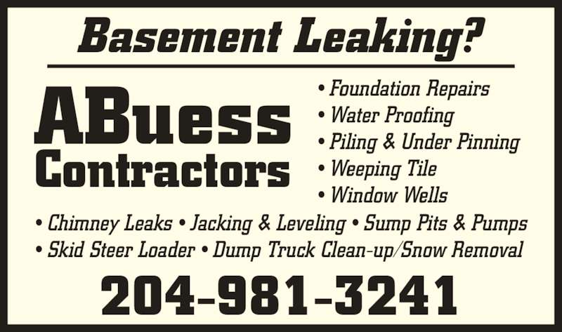 ABuess Contractors (204-981-3241) - Display Ad - ? Weeping Tile ? Window Wells ? Chimney Leaks ? Jacking & Leveling ? Sump Pits & Pumps ? Skid Steer Loader ? Dump Truck Clean-up/Snow Removal ABuess Contractors Basement Leaking? 204-981-3241 ? Foundation Repairs ? Water Proofing  ? Piling & Under Pinning
