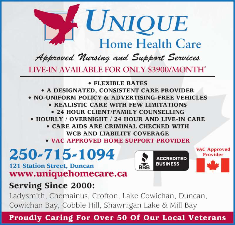 Unique Home Health Care (250-715-1094) - Display Ad - Approved Nursing and Support Services ? FLEXIBLE RATES ? A DESIGNATED, CONSISTENT CARE PROVIDER ? NO-UNIFORM POLICY & ADVERTISING-FREE VEHICLES ? REALISTIC CARE WITH FEW LIMITATIONS ? 24 HOUR CLIENT/FAMILY COUNSELLING ? HOURLY / OVERNIGHT / 24 HOUR AND LIVE-IN CARE ? CARE AIDS ARE CRIMINAL CHECKED WITH WCB AND LIABILITY COVERAGE ? VAC APPROVED HOME SUPPORT PROVIDER 250-715-1094 121 Station Street, Duncan www.uniquehomecare.ca UNIQUE Home Health Care Serving Since 2000: Ladysmith, Chemainus, Crofton, Lake Cowichan, Duncan, Cowichan Bay, Cobble Hill, Shawnigan Lake & Mill Bay LIVE-IN AVAILABLE FOR ONLY $3900/MONTH* Proudly Caring For Over 50 Of Our Local Veterans VAC Approved Provider