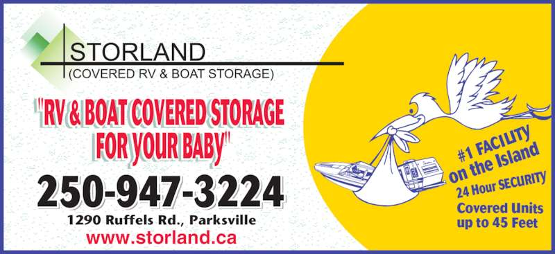 """Storland Covered Boat & RV Storage (250-248-8664) - Display Ad - Covered Units up to 45 Feet #1 FA CILIT on th e Isla nd 24 Hour S ECURITY250-947-3224 1290 Ruffels Rd., Parksville www.storland.ca """"RV & BOAT COVERED STORAGE  FOR YOUR BABY"""" """"         """" RV & B AT C VERE ST RAGE F R Y R BABY"""