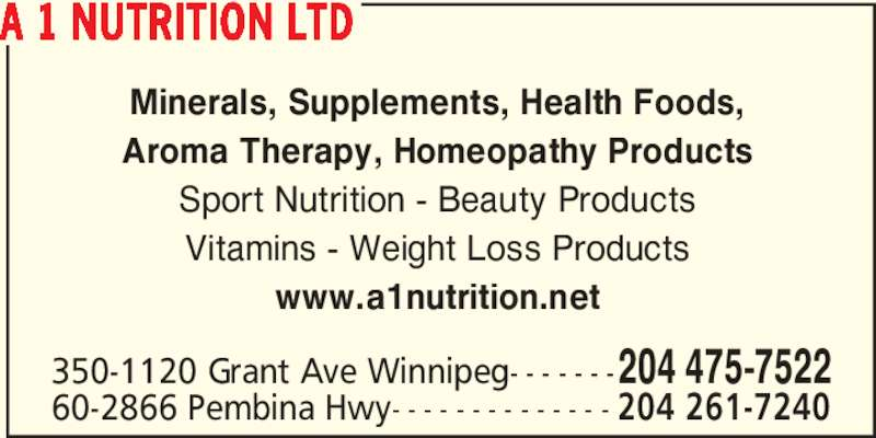 A 1 Nutrition (2044757522) - Display Ad - Minerals, Supplements, Health Foods, Aroma Therapy, Homeopathy Products Sport Nutrition - Beauty Products Vitamins - Weight Loss Products www.a1nutrition.net 350-1120 Grant Ave Winnipeg- - - - - - -204 475-7522 60-2866 Pembina Hwy- - - - - - - - - - - - - - 204 261-7240 A 1 NUTRITION LTD