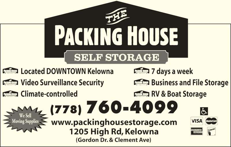 The Packing House Self Storage (250-861-3313) - Display Ad - (778) 760-4099 1205 High Rd, Kelowna  (Gordon Dr. & Clement Ave)   www.packinghousestorage.com  We Sell Moving Supplies Located DOWNTOWN Kelowna Video Surveillance Security Climate-controlled 7 days a week Business and File Storage RV & Boat Storage