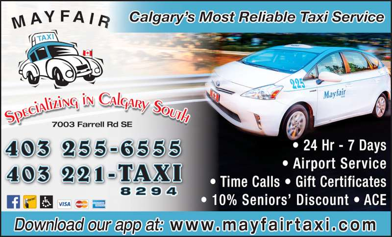 Mayfair Taxi Ltd (403-255-6555) - Display Ad - Download our app at: w w w. m a y f a i r t a x i . c o m Calgary?s Most Reliable Taxi Service ? 24 Hr - 7 Days ? Airport Service ? Time Calls ? Gift Certificates ? 10% Seniors? Discount ? ACE 8 2 9 4 403 255-6555 403 221-TAXI 7003 Farrell Rd SE