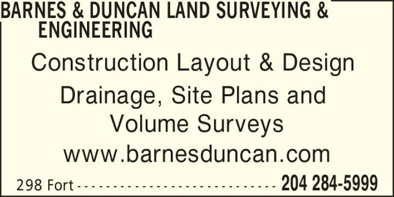Barnes & Duncan Land Surveying & Engineering (204-284-5999) - Display Ad - 204 284-5999298 Fort - - - - - - - - - - - - - - - - - - - - - - - - - - - - Construction Layout & Design  Drainage, Site Plans and  Volume Surveys www.barnesduncan.com BARNES & DUNCAN LAND SURVEYING & ENGINEERING