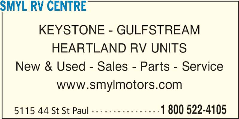 Smyl RV Centre (780-645-3035) - Display Ad - SMYL RV CENTRE KEYSTONE - GULFSTREAM HEARTLAND RV UNITS New & Used - Sales - Parts - Service www.smylmotors.com 5115 44 St St Paul - - - - - - - - - - - - - - - -1 800 522-4105