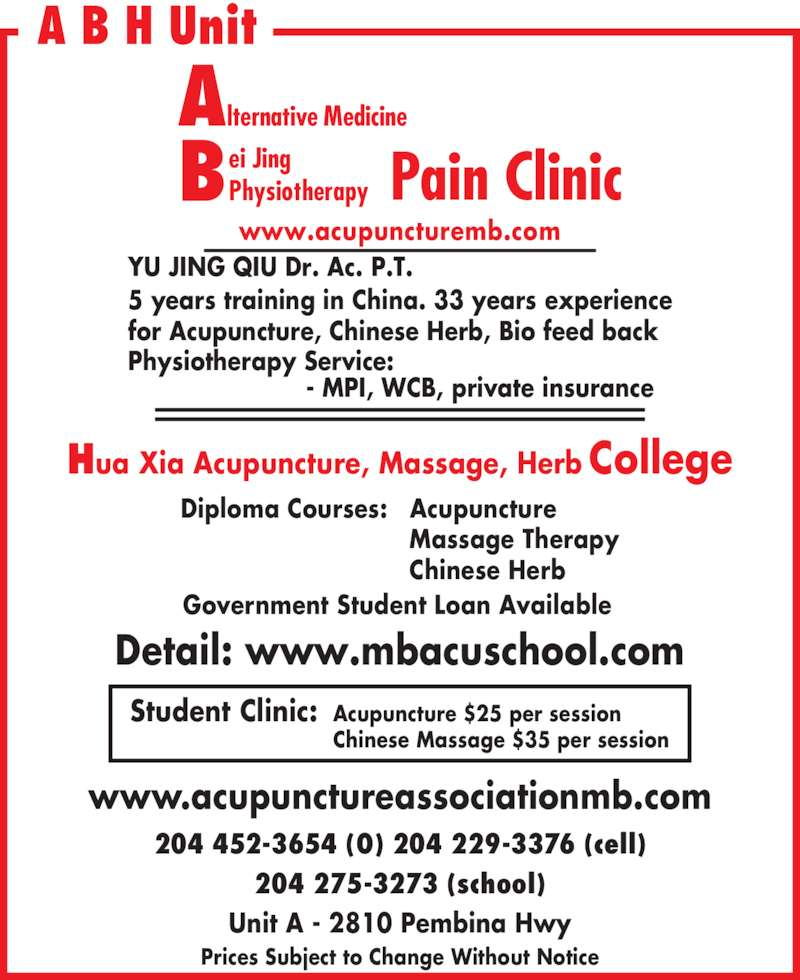 Bei Jing Acupuncture Clinic (204-452-3654) - Display Ad - YU JING QIU Dr. Ac. P.T. for Acupuncture, Chinese Herb, Bio feed back Diploma Courses: Acupuncture  Massage Therapy  Chinese Herb Government Student Loan Available www.acupunctureassociationmb.com Prices Subject to Change Without Notice 204 452-3654 (O) 204 229-3376 (cell) 204 275-3273 (school) Unit A - 2810 Pembina Hwy A B H Unit Hua Xia Acupuncture, Massage, Herb College Student Clinic: Acupuncture $25 per session Chinese Massage $35 per session Detail: www.mbacuschool.com www.acupuncturemb.com Alternative Medicine ei Jing PhysiotherapyB Pain Clinic Physiotherapy Service:                        - MPI, WCB, private insurance  5 years training in China. 33 years experience