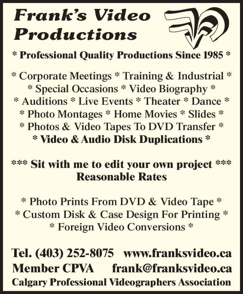 Frank's Video Productions (403-252-8075) - Display Ad - *** Sit with me to edit your own project *** Reasonable Rates Tel. (403) 252-8075   www.franksvideo.ca Frank?s Video Productions * Professional Quality Productions Since 1985 * * Corporate Meetings * Training & Industrial * * Special Occasions * Video Biography * * Auditions * Live Events * Theater * Dance * * Photo Montages * Home Movies * Slides * * Photos & Video Tapes To DVD Transfer * * Video & Audio Disk Duplications * * Photo Prints From DVD & Video Tape * * Custom Disk & Case Design For Printing * * Foreign Video Conversions * Calgary Professional Videographers Association