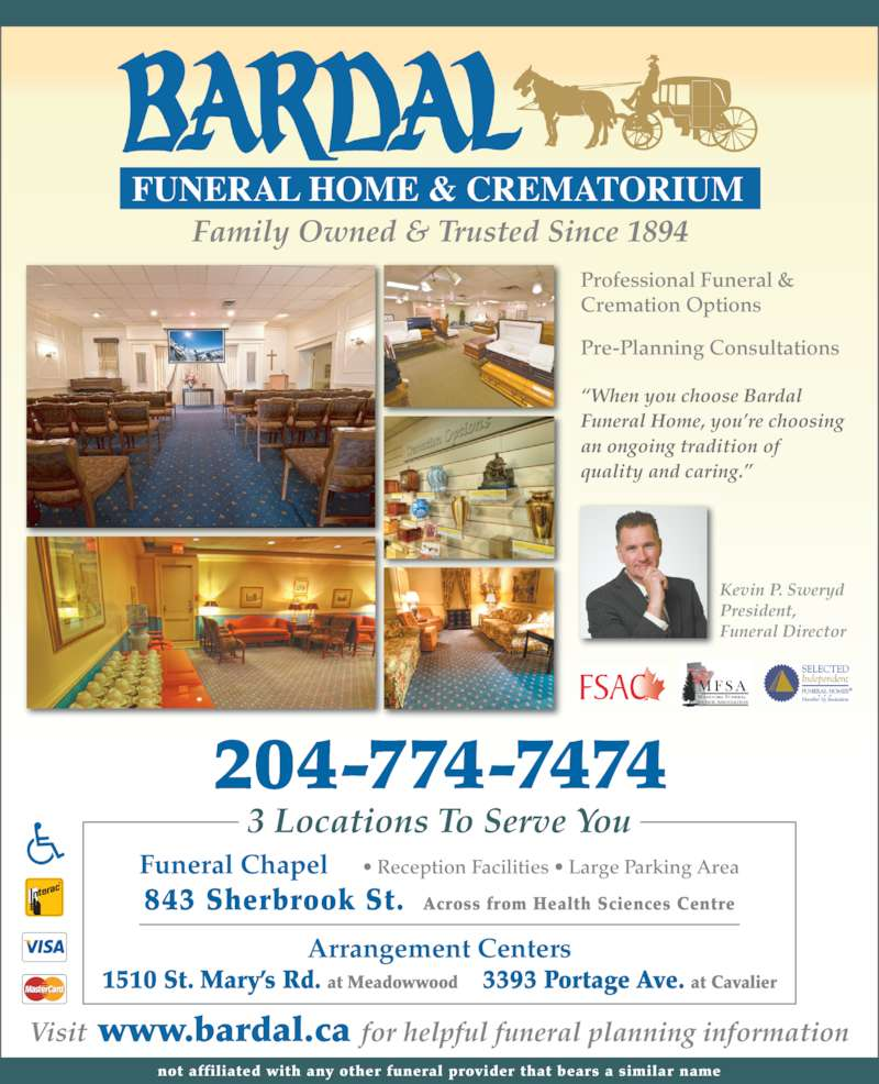 Bardal Funeral Home & Crematorium (2047747474) - Display Ad - Family Owned & Trusted Since 1894 204-774-7474 Visit www.bardal.ca for helpful funeral planning information not affiliated with any other funeral provider that bears a similar name Professional Funeral &  Cremation Options Pre-Planning Consultations ?When you choose Bardal  Funeral Home, you?re choosing  an ongoing tradition of  quality and caring.? 3 Locations To Serve You President, Funeral Director Arrangement Centers 1510 St. Mary?s Rd. at Meadowwood     3393 Portage Ave. at Cavalier Funeral Chapel     ? Reception Facilities ? Large Parking Area 843 Sherbrook St.  Across from Health Sciences Centre Kevin P. Sweryd