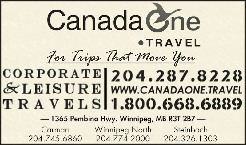 Canada One Travel (204-287-8228) - Display Ad - Steinbach 204.326.1303 Carman 204.745.6860 204.774.2000 1365 Pembina Hwy. Winnipeg, MB R3T 2B7 Winnipeg North
