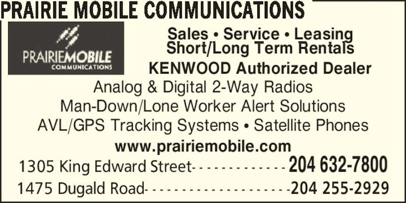 Prairie Mobile Communications (204-632-7800) - Display Ad - PRAIRIE MOBILE COMMUNICATIONS Sales ? Service ? Leasing Short/Long Term Rentals KENWOOD Authorized Dealer 1305 King Edward Street- - - - - - - - - - - - - 204 632-7800 1475 Dugald Road- - - - - - - - - - - - - - - - - - - -204 255-2929 Analog & Digital 2-Way Radios Man-Down/Lone Worker Alert Solutions www.prairiemobile.com AVL/GPS Tracking Systems ? Satellite Phones