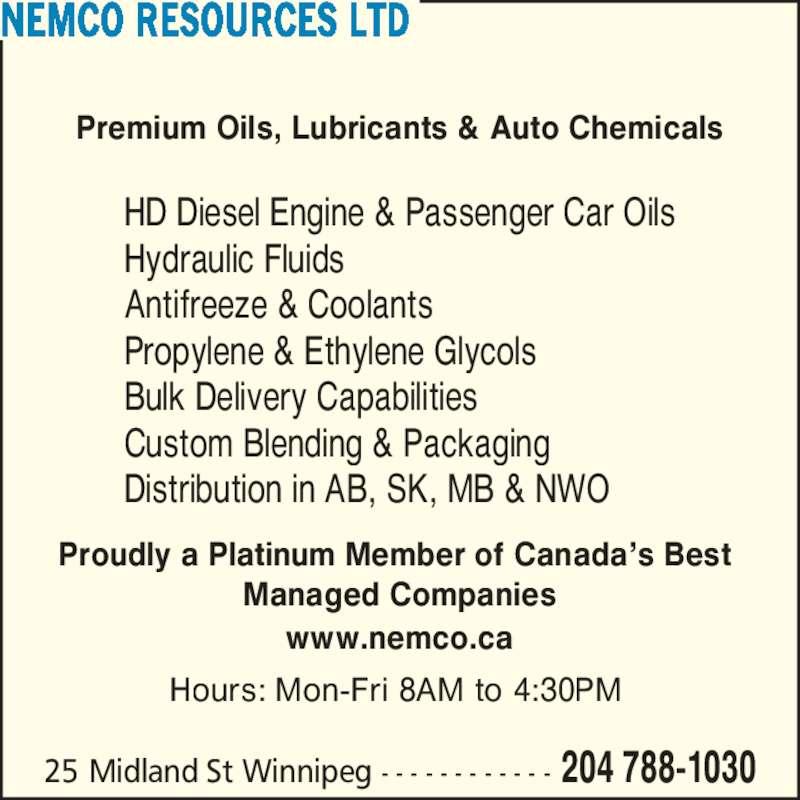 Nemco Resources Ltd (204-788-1030) - Display Ad - 25 Midland St Winnipeg - - - - - - - - - - - - 204 788-1030 Premium Oils, Lubricants & Auto Chemicals HD Diesel Engine & Passenger Car Oils Hydraulic Fluids Antifreeze & Coolants Propylene & Ethylene Glycols Bulk Delivery Capabilities Custom Blending & Packaging Distribution in AB, SK, MB & NWO Proudly a Platinum Member of Canada?s Best  Managed Companies www.nemco.ca Hours: Mon-Fri 8AM to 4:30PM  NEMCO RESOURCES LTD