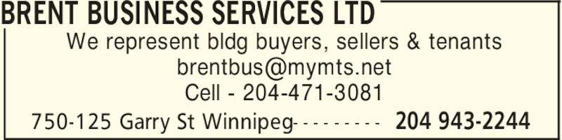 Brent Business Services Ltd (204-943-2244) - Display Ad - BRENT BUSINESS SERVICES LTD 204 943-2244750-125 Garry St Winnipeg- - - - - - - - - We represent bldg buyers, sellers & tenants Cell - 204-471-3081