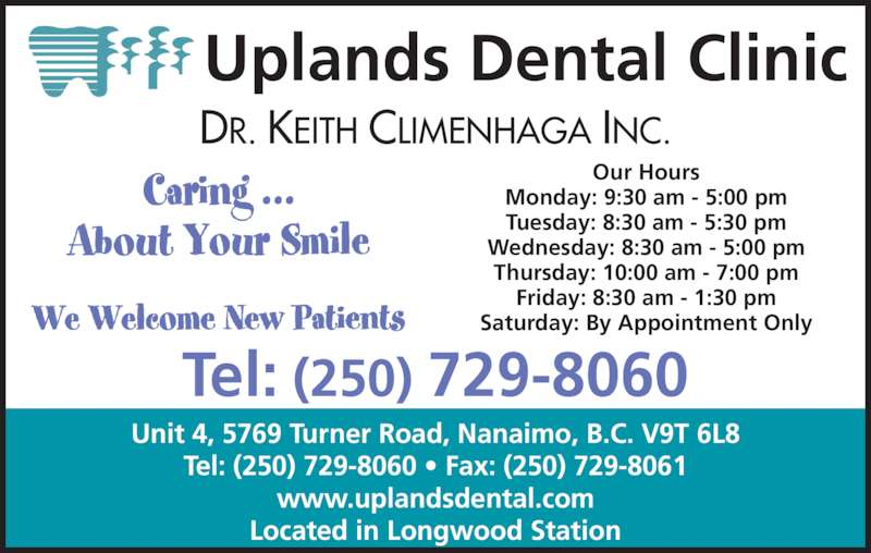 Uplands Dental Clinic (2507298060) - Display Ad - Uplands Dental Clinic DR. KEITH CLIMENHAGA INC. Tel: (250) 729-8060 Our Hours Monday: 9:30 am - 5:00 pm Tuesday: 8:30 am - 5:30 pm Wednesday: 8:30 am - 5:00 pm Thursday: 10:00 am - 7:00 pm Friday: 8:30 am - 1:30 pm Saturday: By Appointment Only Unit 4, 5769 Turner Road, Nanaimo, B.C. V9T 6L8 Tel: (250) 729-8060 ? Fax: (250) 729-8061 www.uplandsdental.com Located in Longwood Station