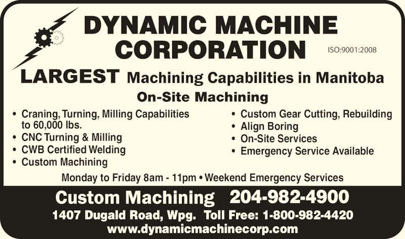 Dynamic Machine Corporation (2049824900) - Display Ad - www.dynamicmachinecorp.com ?  Craning, Turning, Milling Capabilities to 60,000 lbs. ?  CNC Turning & Milling ?  CWB Certified Welding ?  Custom Machining ?  Custom Gear Cutting, Rebuilding ?  Align Boring 1407 Dugald Road, Wpg.  Toll Free: 1-800-982-4420 ?  On-Site Services ?  Emergency Service Available DYNAMIC MACHINE CORPORATION On-Site Machining Monday to Friday 8am - 11pm ? Weekend Emergency Services 204-982-4900 ISO:9001:2008 www.dynamicmachinecorp.com ?  Craning, Turning, Milling Capabilities to 60,000 lbs. ?  CNC Turning & Milling ?  CWB Certified Welding ?  Custom Machining ?  Custom Gear Cutting, Rebuilding ?  Align Boring 1407 Dugald Road, Wpg.  Toll Free: 1-800-982-4420 ?  On-Site Services ?  Emergency Service Available DYNAMIC MACHINE CORPORATION On-Site Machining Monday to Friday 8am - 11pm ? Weekend Emergency Services 204-982-4900 ISO:9001:2008