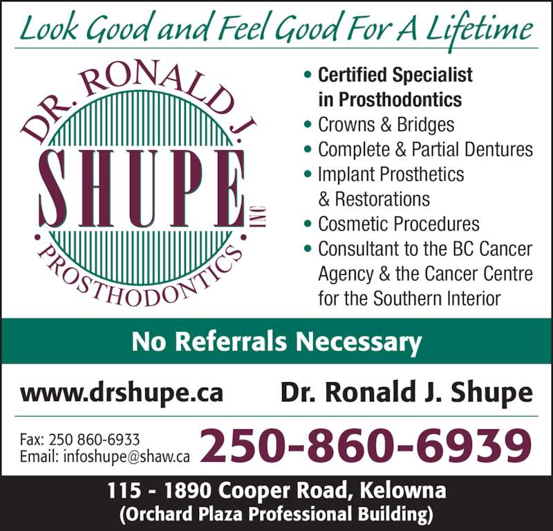 Shupe Ronald J Dr Inc (2508606939) - Display Ad - 115 - 1890 Cooper Road, Kelowna (Orchard Plaza Professional Building) No Referrals Necessary 250-860-6939 ? Certified Specialist ? Crowns & Bridges ? Complete & Partial Dentures ? Implant Prosthetics & Restorations ? Cosmetic Procedures Agency & the Cancer Centre for the Southern Interior www.drshupe.ca Dr. Ronald J. Shupe Look Good and Feel Good For A Lifetime Fax: 250 860-6933 ? Consultant to the BC Cancer in Prosthodontics