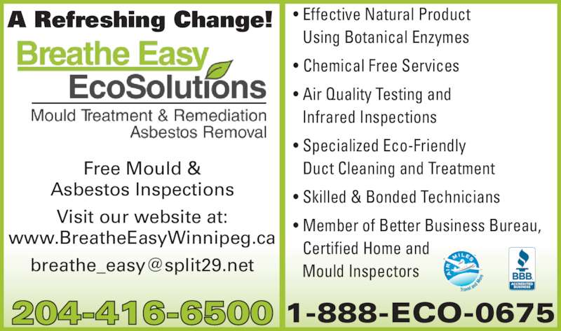 Breathe Easy Eco Solutions (204-416-6500) - Display Ad - ? Effective Natural Product   Using Botanical Enzymes ? Chemical Free Services ? Air Quality Testing and   Infrared Inspections ? Specialized Eco-Friendly    Duct Cleaning and Treatment ? Skilled & Bonded Technicians ? Member of Better Business Bureau,    Certified Home and   Mould Inspectors A Refreshing Change! Free Mould & Asbestos Inspections Visit our website at: www.BreatheEasyWinnipeg.ca