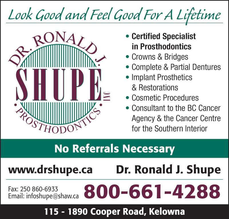 Dr Ronald J Shupe Inc (2508606939) - Display Ad - No Referrals Necessary 800-661-4288 ? Certified Specialist in Prosthodontics ? Crowns & Bridges ? Complete & Partial Dentures ? Implant Prosthetics 115 - 1890 Cooper Road, Kelowna & Restorations ? Cosmetic Procedures ? Consultant to the BC Cancer Agency & the Cancer Centre for the Southern Interior www.drshupe.ca Dr. Ronald J. Shupe Look Good and Feel Good For A Lifetime Fax: 250 860-6933