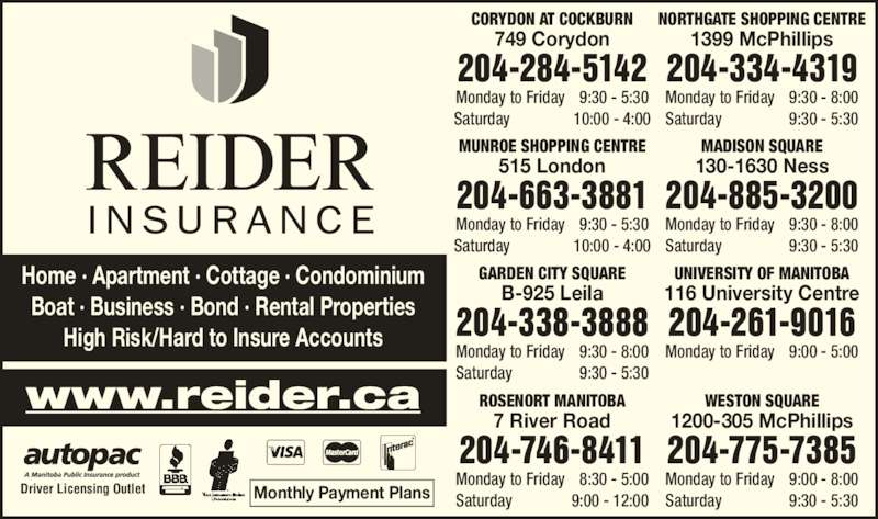 Reider Insurance (2043344319) - Display Ad - Monthly Payment PlansDriver Licensing Outlet GARDEN CITY SQUARE B-925 Leila 204-338-3888 Monday to Friday  9:30 - 8:00 Saturday  9:30 - 5:30 NORTHGATE SHOPPING CENTRE 1399 McPhillips 204-334-4319 Monday to Friday  9:30 - 8:00 Saturday  9:30 - 5:30 CORYDON AT COCKBURN 749 Corydon 204-284-5142 Monday to Friday  9:30 - 5:30 Monday to Friday  9:00 - 8:00 Saturday                 9:30 - 5:30 Home ? Apartment ? Cottage ? Condominium Boat ? Business ? Bond ? Rental Properties High Risk/Hard to Insure Accounts 204-775-7385 Monday to Friday  9:00 - 5:00 ROSENORT MANITOBA 7 River Road 204-746-8411 Monday to Friday  8:30 - 5:00 Saturday               9:00 - 12:00 WESTON SQUARE 1200-305 McPhillips Saturday  10:00 - 4:00 MADISON SQUARE 130-1630 Ness 204-885-3200 Monday to Friday  9:30 - 8:00 Saturday  9:30 - 5:30 MUNROE SHOPPING CENTRE 515 London 204-663-3881 Monday to Friday 9:30 - 5:30 Saturday 10:00 - 4:00 UNIVERSITY OF MANITOBA 116 University Centre 204-261-9016 www.reider.ca