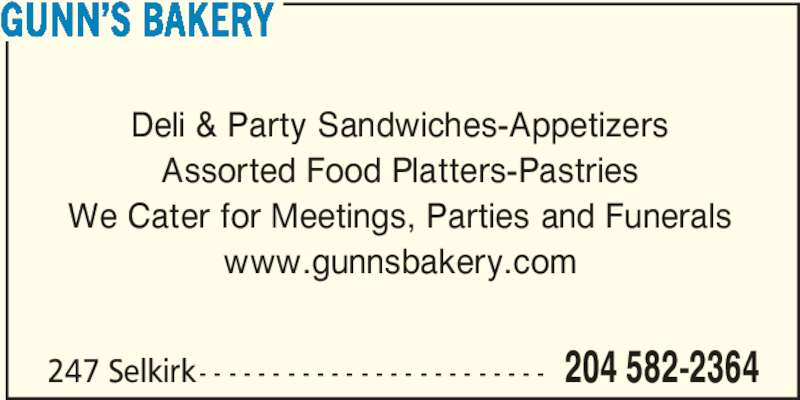 Gunn's Bakery (2045822364) - Display Ad - 247 Selkirk- - - - - - - - - - - - - - - - - - - - - - - - 204 582-2364 GUNN?S BAKERY Deli & Party Sandwiches-Appetizers Assorted Food Platters-Pastries We Cater for Meetings, Parties and Funerals www.gunnsbakery.com
