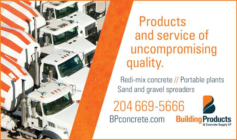 Building Products & Concrete Supply LP (204-669-5666) - Display Ad - quality. and service of uncompromising  Redi-mix concrete // Portable plants Sand and gravel spreaders 204 669-5666 BPconcrete.com     Products