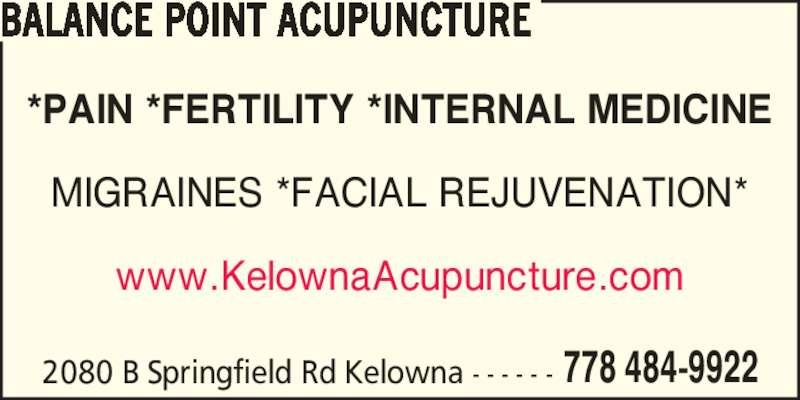 Balance Point Acupuncture (778-484-9922) - Display Ad - *PAIN *FERTILITY *INTERNAL MEDICINE MIGRAINES *FACIAL REJUVENATION* www.KelownaAcupuncture.com BALANCE POINT ACUPUNCTURE 2080 B Springfield Rd Kelowna - - - - - - 778 484-9922