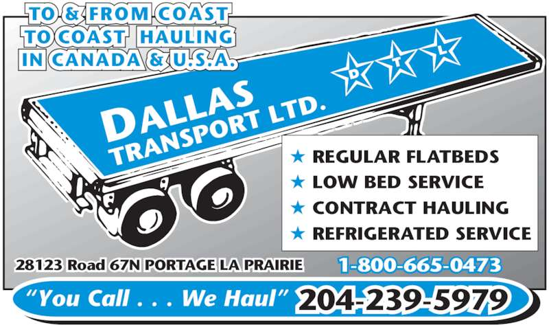 Dallas Transport Ltd (204-239-5979) - Display Ad - ? REGULAR FLATBEDS 28123 Road 67N PORTAGE LA PRAIRIE ?You Call . . . We Haul? ? LOW BED SERVICE ? CONTRACT HAULING ? REFRIGERATED SERVICE TO & FROM COAST TO COAST  HAULING IN CANADA & U.S.A. 204-239-5979 1-800-665-0473 AS TRAN SPOR T LTD DALL