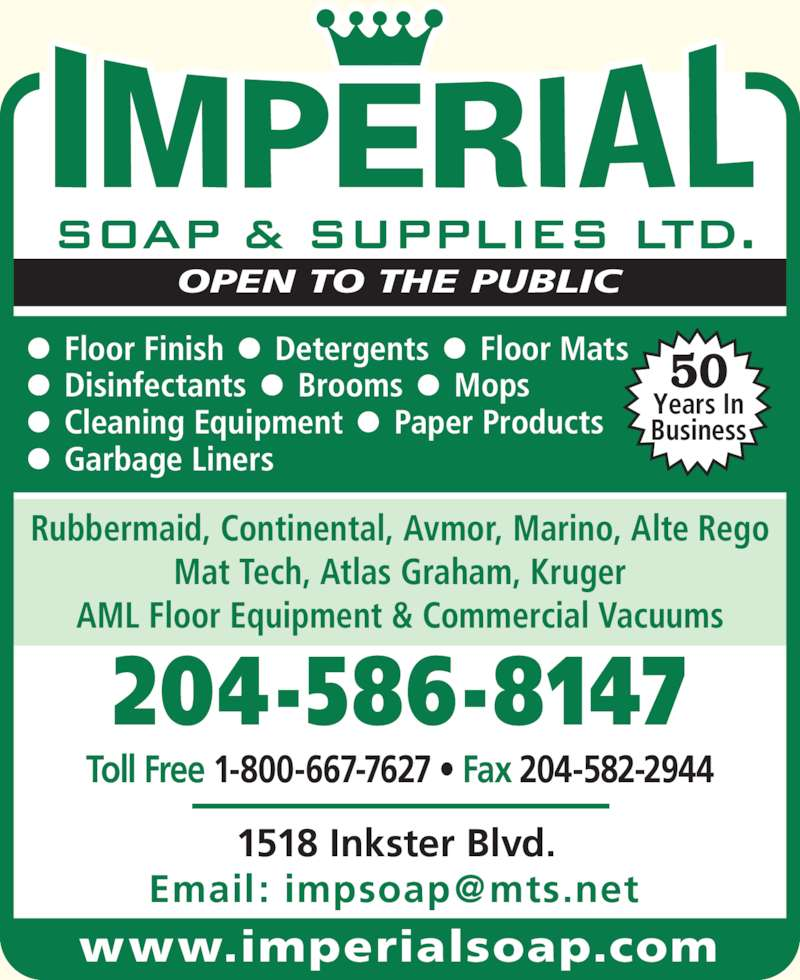 Imperial Soap & Supplies Ltd (204-586-8147) - Display Ad - Years In Rubbermaid, Continental, Avmor, Marino, Alte Rego Mat Tech, Atlas Graham, Kruger 204-586-8147 1518 Inkster Blvd. ?  Floor Finish  ?  Detergents  ?  Floor Mats  ?  Disinfectants  ?  Brooms  ?  Mops ?  Cleaning Equipment  ?  Paper Products ?  Garbage Liners AML Floor Equipment & Commercial Vacuums OPEN TO THE PUBLIC Toll Free 1-800-667-7627 ? Fax 204-582-2944 50 Business www.imperialsoap.com