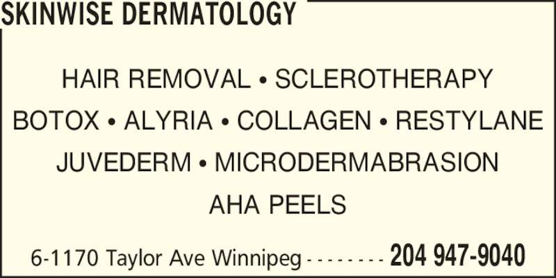 Skinwise Dermatology (204-947-9040) - Display Ad - HAIR REMOVAL ? SCLEROTHERAPY BOTOX ? ALYRIA ? COLLAGEN ? RESTYLANE JUVEDERM ? MICRODERMABRASION AHA PEELS 6-1170 Taylor Ave Winnipeg - - - - - - - - 204 947-9040 SKINWISE DERMATOLOGY