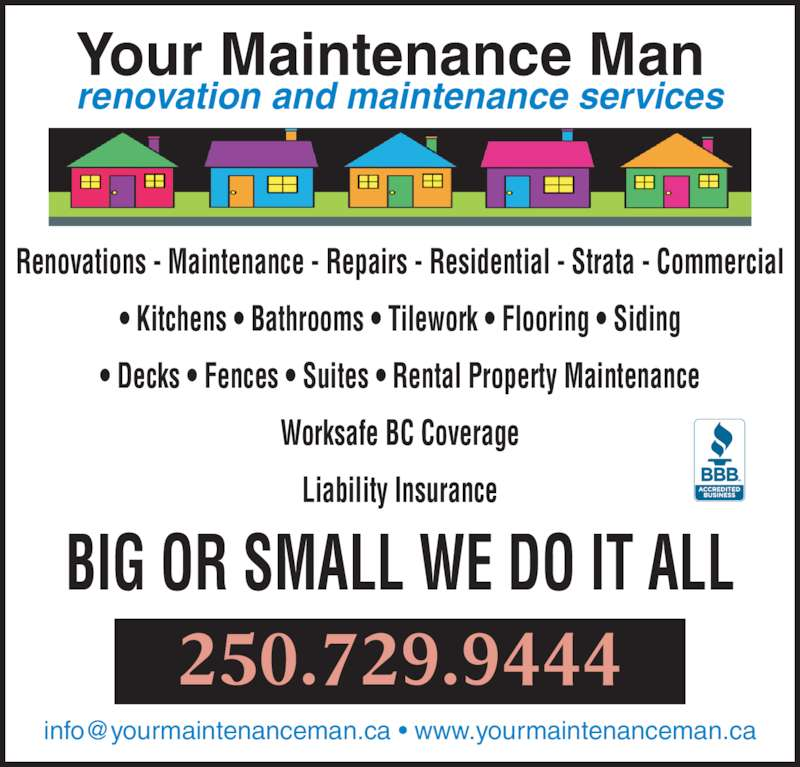 Your Maintenance Man (250-729-9444) - Display Ad - Renovations - Maintenance - Repairs - Residential - Strata - Commercial ? Kitchens ? Bathrooms ? Tilework ? Flooring ? Siding ? Decks ? Fences ? Suites ? Rental Property Maintenance Worksafe BC Coverage Liability Insurance BIG OR SMALL WE DO IT ALL 250.729.9444 Your Maintenance Man renovation and maintenance services