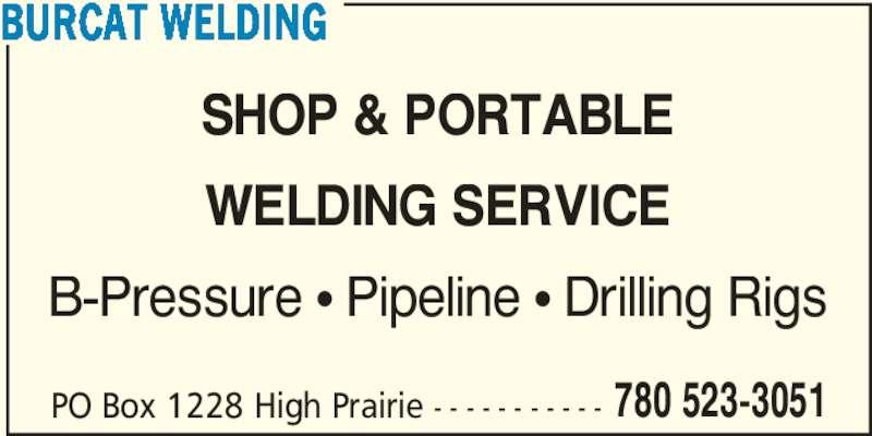 Burcat Welding (780-523-3051) - Display Ad - BURCAT WELDING PO Box 1228 High Prairie - - - - - - - - - - - 780 523-3051 SHOP & PORTABLE WELDING SERVICE B-Pressure ? Pipeline ? Drilling Rigs