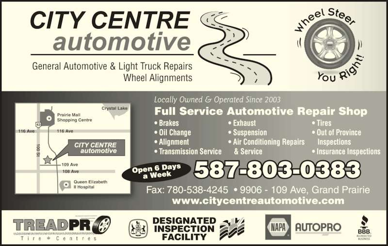 City Centre Automotive (7805381154) - Display Ad - Fax: 780-538-4245  ? 9906 - 109 Ave, Grand Prairie Locally Owned & Operated Since 2003 100 St 108 Ave 109 Ave 116 Ave Prairie Mall Shopping Centre 116 Ave Crystal Lake Queen Elizabeth II Hospital www.citycentreautomotive.com Full Service Automotive Repair Shop ? Brakes ? Oil Change ? Alignment ? Transmission Service ? Exhaust ? Suspension ? Air Conditioning Repairs  & Service ? Tires ? Out of Province  Inspections ? Insurance Inspections Open 6 Days a Week 587-803-0383 100 St 100 St