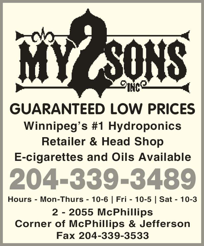 My Two Sons (204-339-3489) - Display Ad - Hours - Mon-Thurs - 10-6 | Fri - 10-5 | Sat - 10-3 GUARANTEED LOW PRICES Corner of McPhillips & Jefferson 2 - 2055 McPhillips E-cigarettes and Oils Available Fax 204-339-3533 Winnipeg?s #1 Hydroponics Retailer & Head Shop 204-339-3489