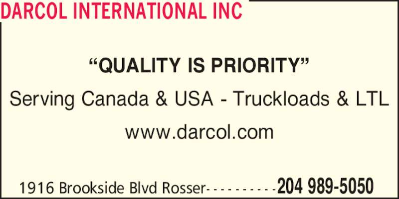 Darcol International Inc (204-989-5050) - Display Ad - Serving Canada & USA - Truckloads & LTL www.darcol.com 1916 Brookside Blvd Rosser- - - - - - - - - -204 989-5050 DARCOL INTERNATIONAL INC ?QUALITY IS PRIORITY?
